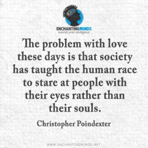 ... with their eyes rather than their souls. —Christopher Poindexter