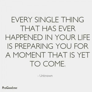 ... life is preparing you for a moment that is yet to come.