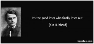 It's the good loser who finally loses out. - Kin Hubbard