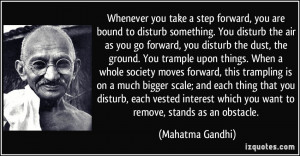 Whenever you take a step forward, you are bound to disturb something ...