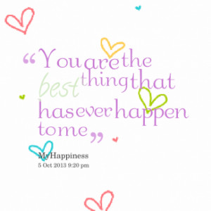 thumbnail of quotes You are the *best thing that has ever happen to me