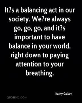 It?s a balancing act in our society. We?re always go, go, go, and it?s ...
