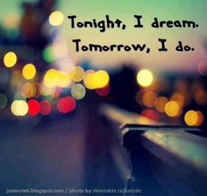 Tonight, I dream. Tomorrow, I do. - quotes Photo