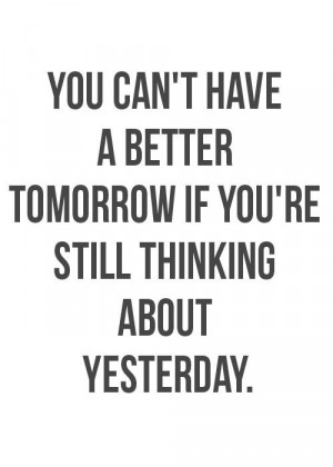 You can't have a better tomorrow if you're still thinking about ...