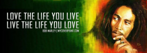 Bob Marley Quote: LOVE THE LIFE YOU LIVE AND LIVE THE LIFE YOU LOVE ...