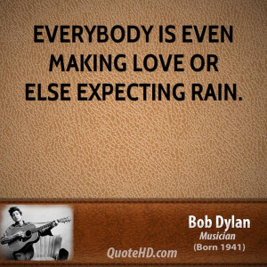 Everybody is even making love or else expecting rain.