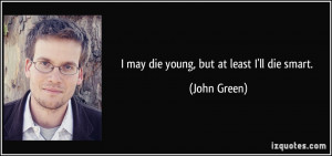 quote-i-may-die-young-but-at-least-i-ll-die-smart-john-green-233383 ...