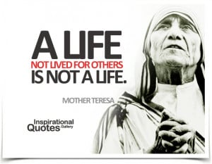 life not lived for others is not a life. Quote by Mother Teresa.