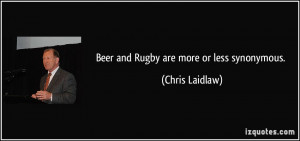 Beer and Rugby are more or less synonymous. - Chris Laidlaw