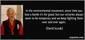 In the environmental movement, every time you lose a battle it's for ...