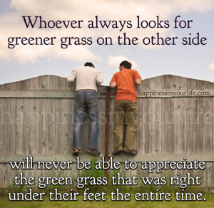 Whoever always looks for greener grass on the other side will never be ...