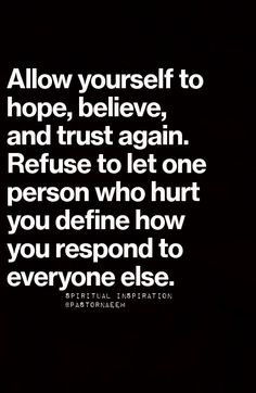 Allow yourself to hope, believe and trust again. Refuse to let one ...