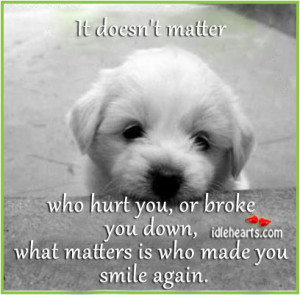 It doesn't matter who hurt you, or broke you down, what matters is ...