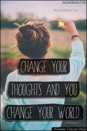 Change your thoughts and you change your world.""