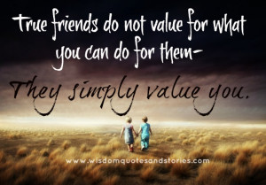 True friends do not value for what you can do for them. They simply ...