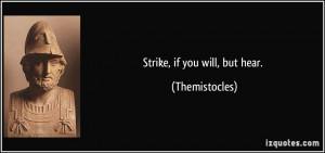 Strike, if you will, but hear. - Themistocles