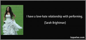 have a love-hate relationship with performing. - Sarah Brightman