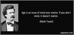 Age is an issue of mind over matter. If you don't mind, it doesn't ...