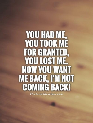 You had me, you took me for granted, you lost me. Now you want me back ...