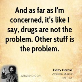 ... drugs are not the problem. Other stuff is the problem. - Jerry Garcia