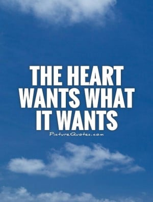 The heart wants what it wants Picture Quote #1