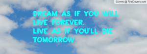 dream as if you will live forever.live as if you'll die tomorrow ...