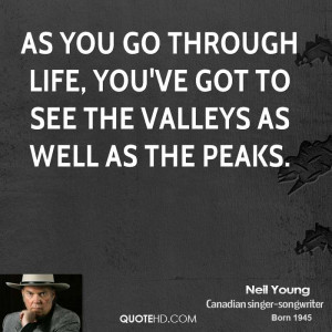 As you go through life, you've got to see the valleys as well as the ...