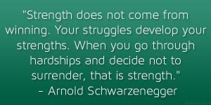 "... not to surrender, that is strength."" – Arnold Schwarzenegger"
