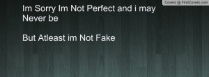 im sorry im not perfect and i may never be but atleast im not fake ...