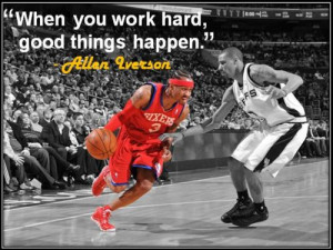 """... You Work Hard, Good Things Happen """" - Allen Iverson ~ Sports Quote"""