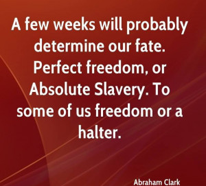 ... Absolute Slavery. To Some Os Us Freedom Or A Halter. - Abraham Clark
