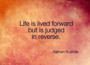 Life is lived forward but is judged in reverse.