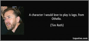 character I would love to play is Iago, from Othello. - Tim Roth