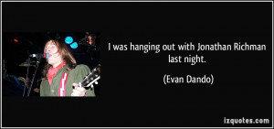 was hanging out with Jonathan Richman last night. - Evan Dando