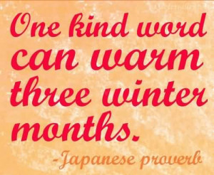 One Kind Word Can Warm Three Winter Months~ Japanese Proverb