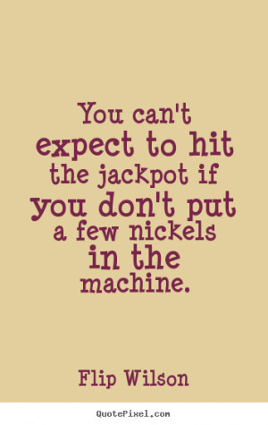 Flip Wilson picture quotes - You can't expect to hit the jackpot if ...