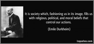 It is society which, fashioning us in its image, fills us with ...