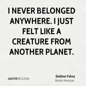 Siobhan Fahey - I never belonged anywhere. I just felt like a creature ...