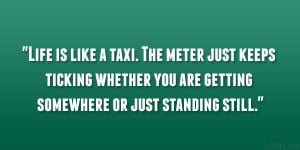 Life is like a taxi. The meter just keeps ticking whether you are ...
