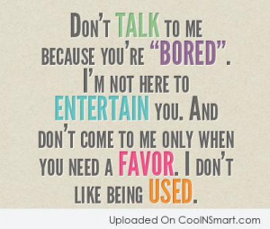 """Being Used Quote: Don't talk to me because you're """"Bored""""...."""