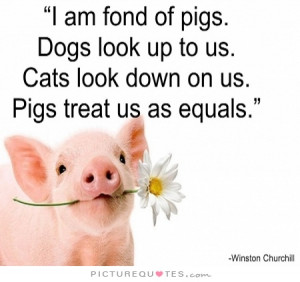 am fond of pigs. Dogs look up to us. Cats look down on us. Pigs ...