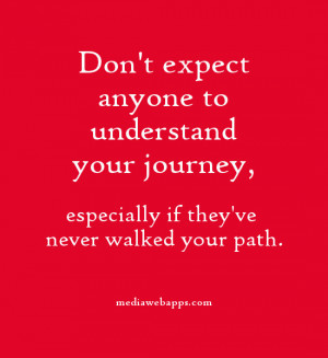Don't expect anyone to understand your journey, especially if they've ...