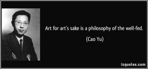 Art for art's sake is a philosophy of the well-fed. - Cao Yu