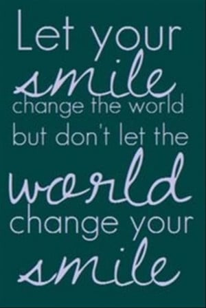 Don't let the world change your smile!!