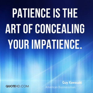 Patience is the art of concealing your impatience.