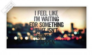 feel like im waiting for something quote