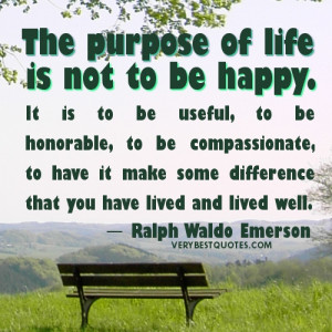 Quotes - The purpose of life is not to be happy. It is to be useful ...