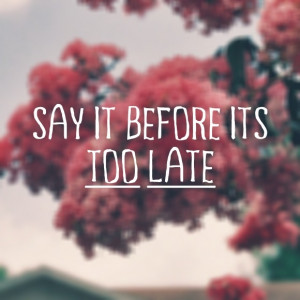 Say it before it's too late