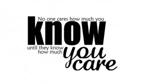 People don't care how much you know, until they know how much you care ...