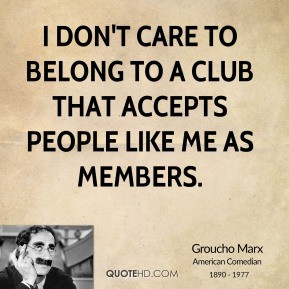 groucho-marx-comedian-i-dont-care-to-belong-to-a-club-that-accepts.jpg
